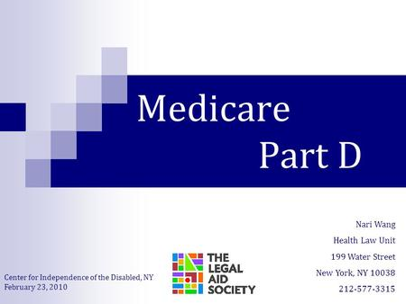 Medicare Part D Nari Wang Health Law Unit 199 Water Street New York, NY 10038 212-577-3315 Center for Independence of the Disabled, NY February 23, 2010.