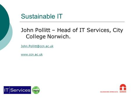 Sustainable IT John Pollitt – Head of IT Services, City College Norwich.