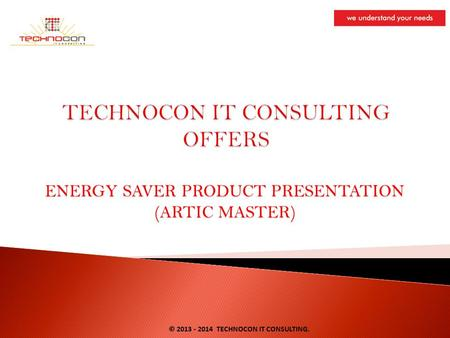ENERGY SAVER PRODUCT PRESENTATION (ARTIC MASTER) © 2013 - 2014 TECHNOCON IT CONSULTING.
