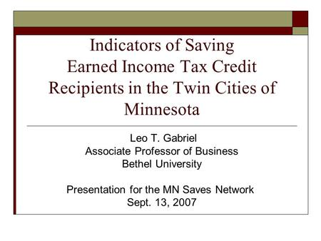 Indicators of Saving Earned Income Tax Credit Recipients in the Twin Cities of Minnesota Leo T. Gabriel Associate Professor of Business Bethel University.