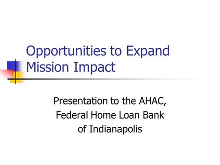 Opportunities to Expand Mission Impact Presentation to the AHAC, Federal Home Loan Bank of Indianapolis.