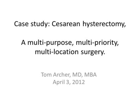 Case study: Cesarean hysterectomy, A multi-purpose, multi-priority, multi-location surgery. Tom Archer, MD, MBA April 3, 2012.