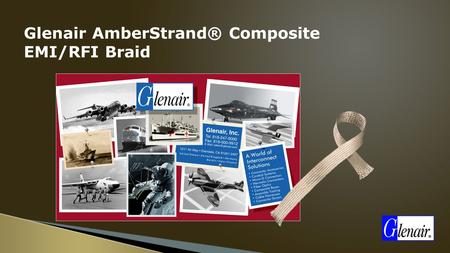 Glenair AmberStrand® Composite EMI/RFI Braid. AmberStrand® Composite EMI/RFI Braid Nickel Plated Composite Shielding Offers Unique Solution to Electromagnetic.