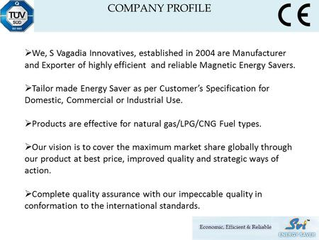  We, S Vagadia Innovatives, established in 2004 are Manufacturer and Exporter of highly efficient and reliable Magnetic Energy Savers.  Tailor made Energy.