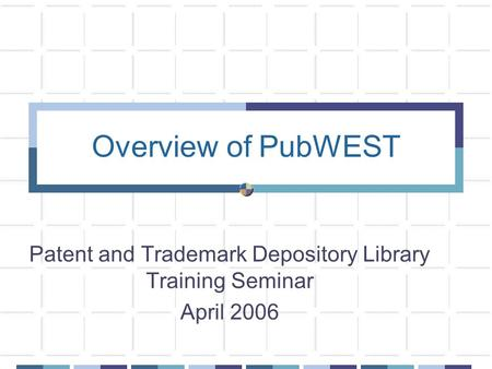 Overview of PubWEST Patent and Trademark Depository Library Training Seminar April 2006.