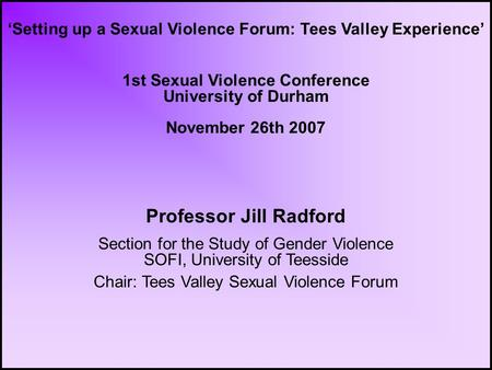 'Setting up a Sexual Violence Forum: Tees Valley Experience' 1st Sexual Violence Conference University of Durham November 26th 2007 Professor Jill Radford.