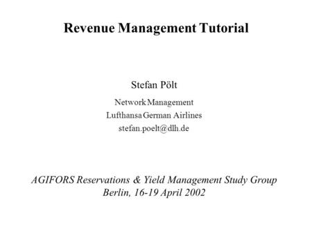Revenue Management Tutorial Stefan Pölt Network Management Lufthansa German Airlines AGIFORS Reservations & Yield Management Study.