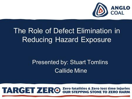 The Role of Defect Elimination in Reducing Hazard Exposure Presented by: Stuart Tomlins Callide Mine.