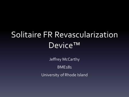 Solitaire FR Revascularization Device™ Jeffrey McCarthy BME181 University of Rhode Island.