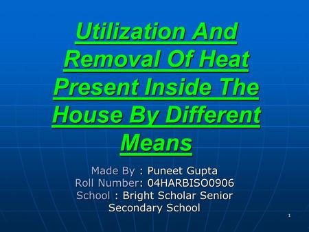 Utilization And Removal Of Heat Present Inside The House By Different Means Made By : Puneet Gupta Roll Number: 04HARBISO0906 School : Bright Scholar Senior.
