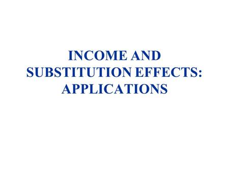 INCOME AND SUBSTITUTION EFFECTS: APPLICATIONS. u Subsidy on one product only v. Increase in income (at equal cost to government) u Consumption v. Saving.