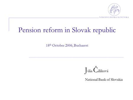 Pension reform in Slovak republic 18 th October 2006, Bucharest J úlia Č illíková National Bank of Slovakia.