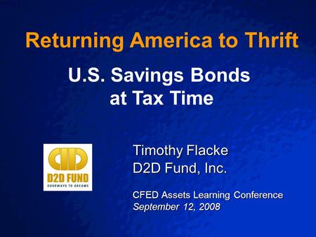 Slide 1 Timothy Flacke D2D Fund, Inc. CFED Assets Learning Conference September 12, 2008 Returning America to Thrift U.S. Savings Bonds at Tax Time.
