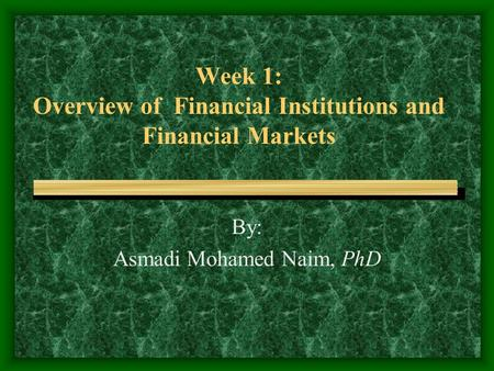 Week 1: Overview of Financial Institutions and Financial Markets By: Asmadi Mohamed Naim, PhD.