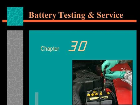 Battery Testing & Service Chapter 30. Battery Testing & Service  Objective: After studying this chapter, you will be able to summarize the most common.