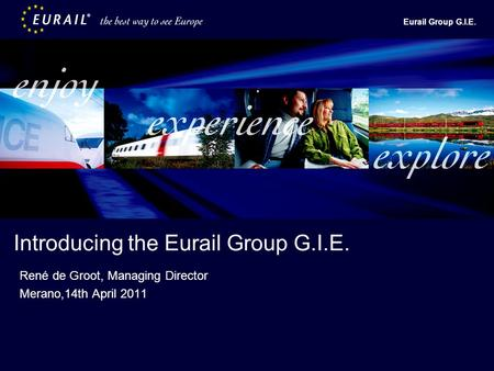 Eurail Group G.I.E. Introducing the Eurail Group G.I.E. René de Groot, Managing Director Merano,14th April 2011.