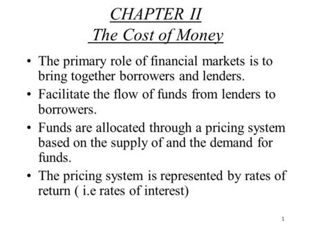 1 CHAPTER II The Cost of Money The primary role of financial markets is to bring together borrowers and lenders. Facilitate the flow of funds from lenders.