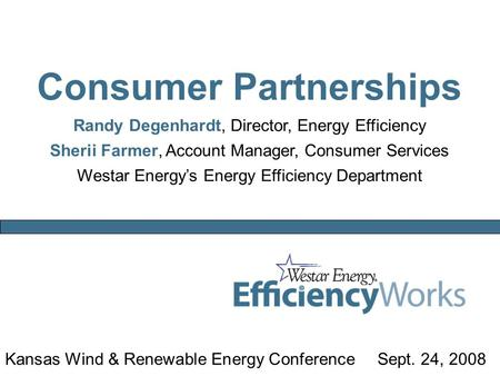 Kansas Wind & Renewable Energy ConferenceSept. 24, 2008 Consumer Partnerships Randy Degenhardt, Director, Energy Efficiency Sherii Farmer, Account Manager,