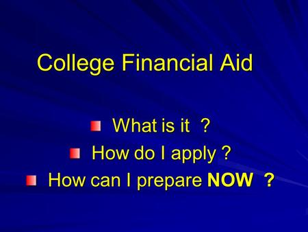 College Financial Aid What is it ? What is it ? How do I apply ? How do I apply ? How can I prepare NOW ? How can I prepare NOW ?