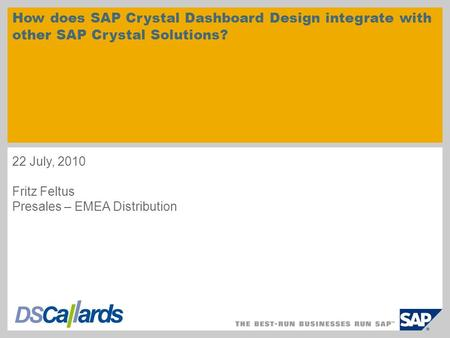 How does SAP Crystal Dashboard Design integrate with other SAP Crystal Solutions? 22 July, 2010 Fritz Feltus Presales – EMEA Distribution.