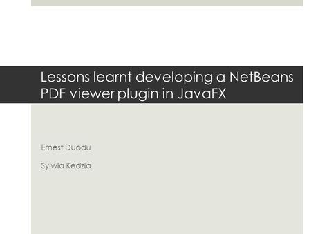 Lessons learnt developing a NetBeans PDF viewer plugin in JavaFX Ernest Duodu Sylwia Kedzia.