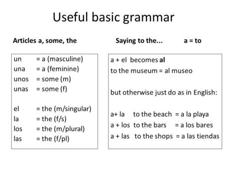 Useful basic grammar Articles a, some, the un= a (masculine) una= a (feminine) unos= some (m) unas= some (f) el = the (m/singular) la= the (f/s) los= the.