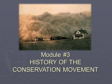 Module #3 HISTORY OF THE CONSERVATION MOVEMENT. Conservation District History ► Early 1930s – Depression rocked the country ► Dust Bowl – unparalleled.