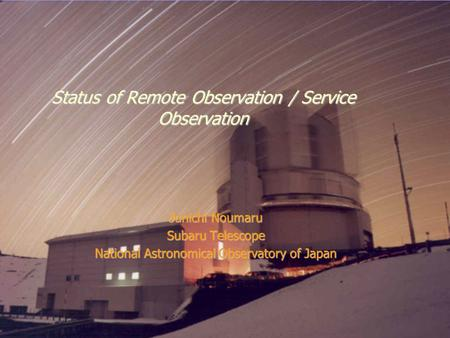 December 21-22, 2005Subaru Users Meeting, Mitaka Status of Remote Observation / Service Observation Junichi Noumaru Subaru Telescope National Astronomical.
