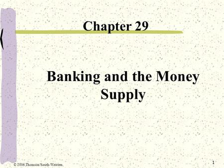 1 Banking and the Money Supply Chapter 29 © 2006 Thomson/South-Western.