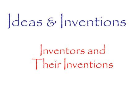 Ideas & Inventions Inventors and Their Inventions.
