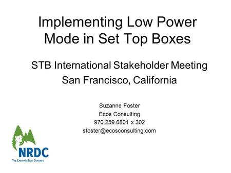 Implementing Low Power Mode in Set Top Boxes STB International Stakeholder Meeting San Francisco, California Suzanne Foster Ecos Consulting 970.259.6801.