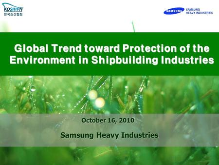 SAMSUNG HEAVY INDUSTRIES SAMSUNG Global Trend toward Protection of the Environment in Shipbuilding Industries October 16, 2010 Samsung Heavy Industries.