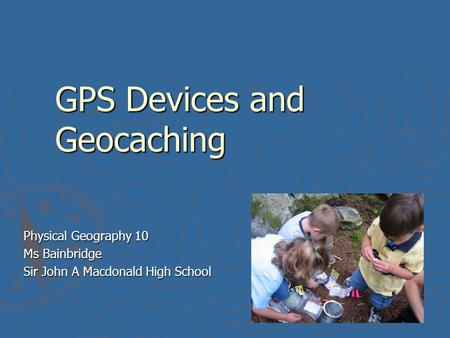 GPS Devices and Geocaching Physical Geography 10 Ms Bainbridge Sir John A Macdonald High School.