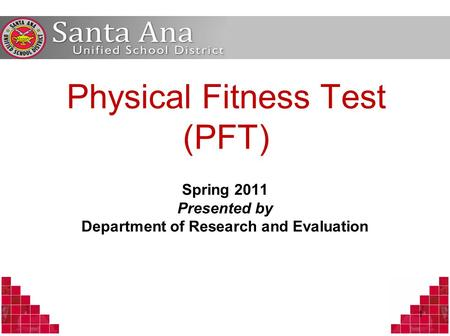 Physical Fitness Test (PFT) Spring 2011 Presented by Department of Research and Evaluation 1.