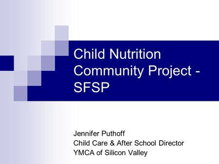 Child Nutrition Community Project - SFSP Jennifer Puthoff Child Care & After School Director YMCA of Silicon Valley.