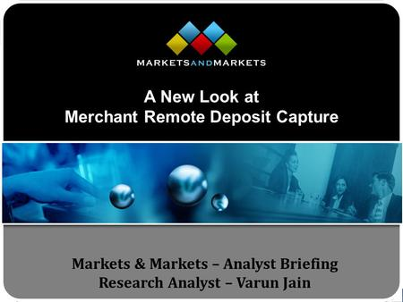 Www.MarketsandMarkets.com Markets & Markets – Analyst Briefing Research Analyst – Varun Jain A New Look at Merchant Remote Deposit Capture.