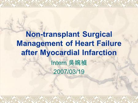 Non-transplant Surgical Management of Heart Failure after Myocardial Infarction Intern 吳婉禎 2007/03/19.