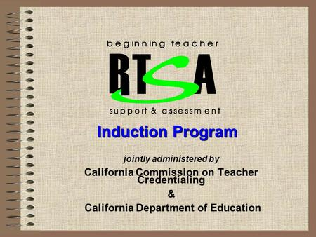 Jointly administered by California Commission on Teacher Credentialing & California Department of Education T A B Induction Program.