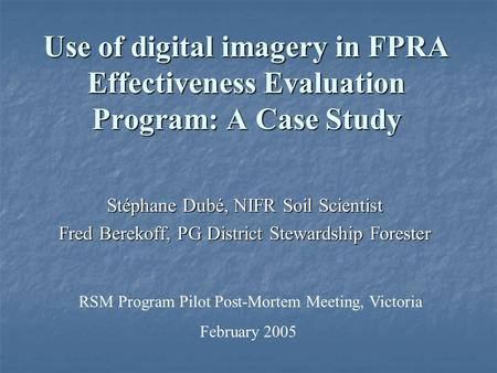 Use of digital imagery in FPRA Effectiveness Evaluation Program: A Case Study Stéphane Dubé, NIFR Soil Scientist Fred Berekoff, PG District Stewardship.