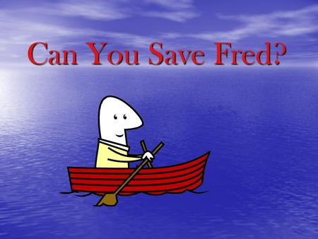 Can You Save Fred?. Can You Save Fred (The Situation) Poor Fred! He was sailing along on a boat (the plastic cup) when a strong wind blew it upside down.