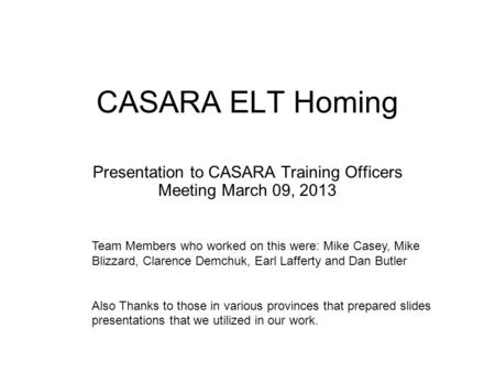 CASARA ELT Homing Presentation to CASARA Training Officers Meeting March 09, 2013 Team Members who worked on this were: Mike Casey, Mike Blizzard, Clarence.
