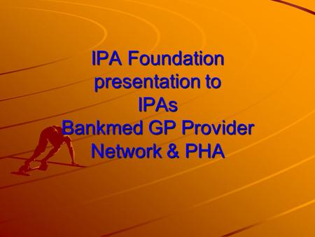 IPA Foundation presentation to IPAs Bankmed GP Provider Network & PHA.