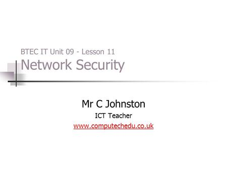 Mr C Johnston ICT Teacher www.computechedu.co.uk BTEC IT Unit 09 - Lesson 11 Network Security.