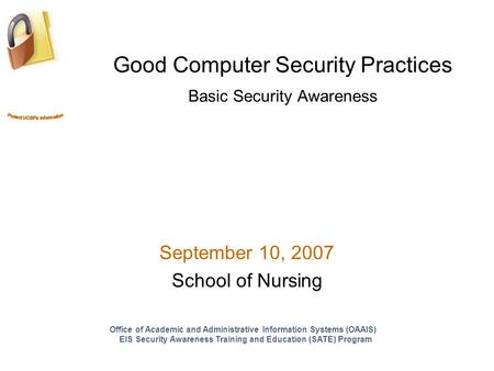 Good Computer Security Practices Basic Security Awareness September 10, 2007 School of Nursing Office of Academic and Administrative Information Systems.