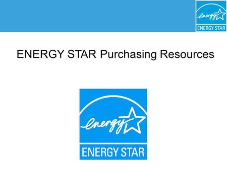 ENERGY STAR ® Purchasing and Procurement ENERGY STAR Purchasing Resources.