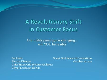 Our utility paradigm is changing… will YOU be ready? Paul Kalv Smart Grid Research Consortium Electric Director October 20, 2011 Chief Smart Grid Systems.