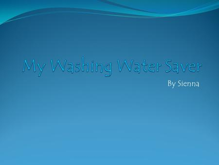 By Sienna. Creating The Washing Water Saver (TWWS)