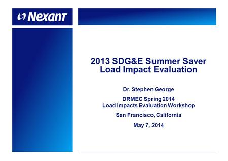 2013 SDG&E Summer Saver Load Impact Evaluation Dr. Stephen George DRMEC Spring 2014 Load Impacts Evaluation Workshop San Francisco, California May 7, 2014.