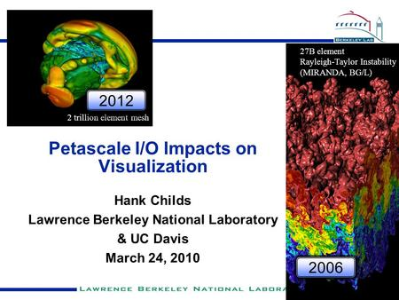 Petascale I/O Impacts on Visualization Hank Childs Lawrence Berkeley National Laboratory & UC Davis March 24, 2010 27B element Rayleigh-Taylor Instability.