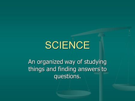 An organized way of studying things and finding answers to questions.